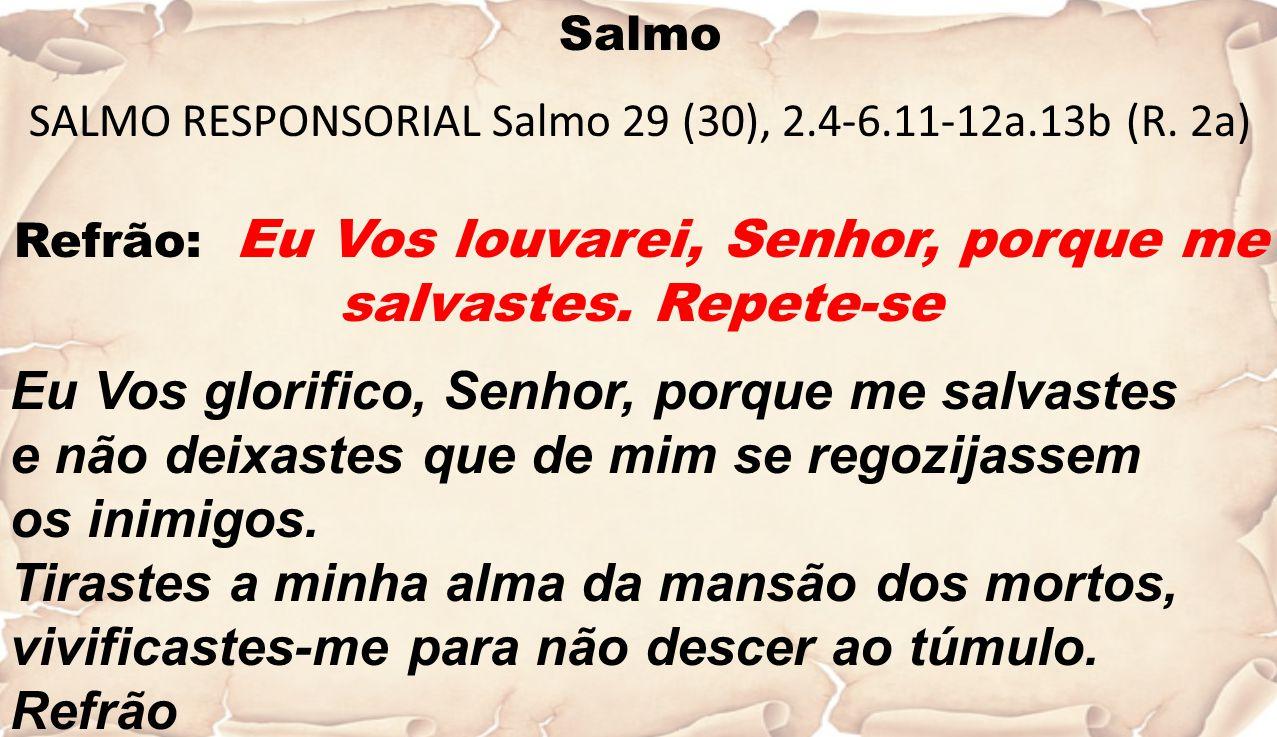 Salmo SALMO RESPONSORIAL Salmo 29 (30), 2.4-6.11-12a.13b (R. 2a) Refrão: Eu Vos louvarei, Senhor, porque me salvastes. Repete-se Eu Vos glorifico, Sen