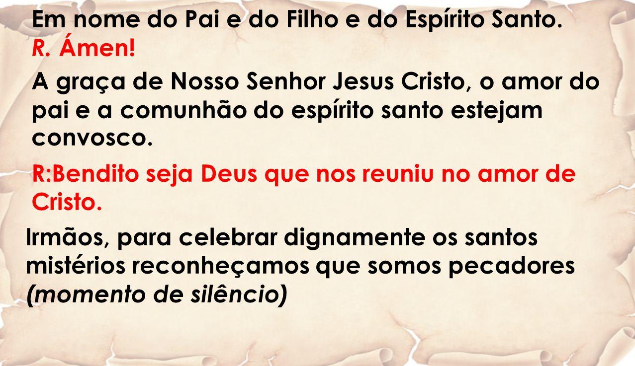 Em nome do Pai e do Filho e do Espírito Santo. R. Ámen! A graça de Nosso Senhor Jesus Cristo, o amor do pai e a comunhão do espírito santo estejam con