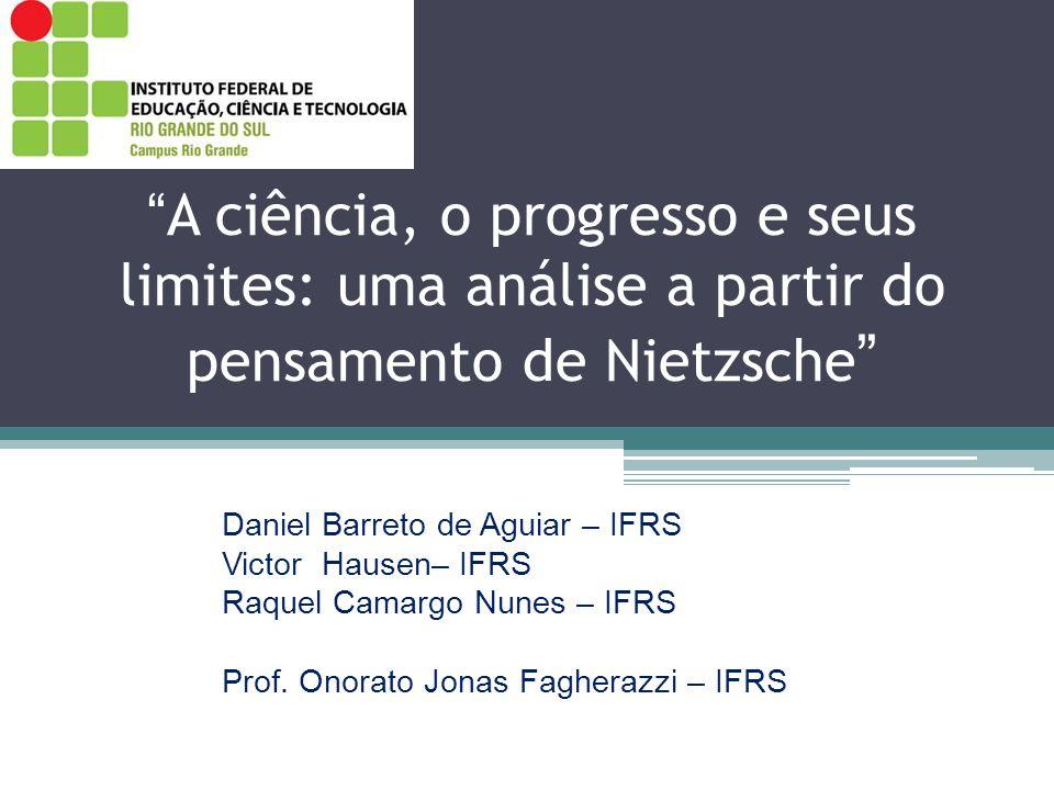 A ciência, o progresso e seus limites: uma análise a partir do pensamento de Nietzsche Daniel Barreto de Aguiar – IFRS Victor Hausen– IFRS Raquel Camargo Nunes – IFRS Prof.