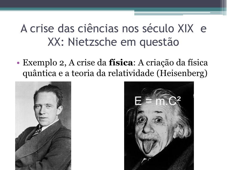 A crise das ciências nos século XIX e XX: Nietzsche em questão Exemplo 2, A crise da física: A criação da física quântica e a teoria da relatividade (Heisenberg)