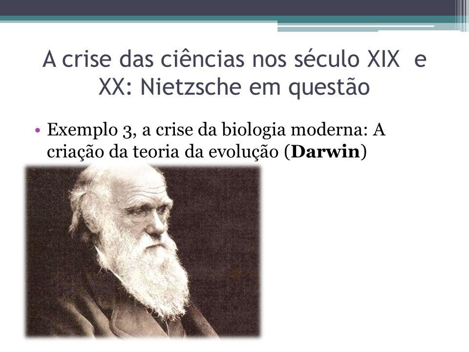 A crise das ciências nos século XIX e XX: Nietzsche em questão Exemplo 3, a crise da biologia moderna: A criação da teoria da evolução (Darwin)