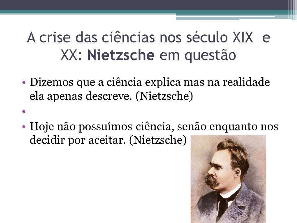 A crise das ciências nos século XIX e XX: Nietzsche em questão Dizemos que a ciência explica mas na realidade ela apenas descreve. (Nietzsche) Hoje nã