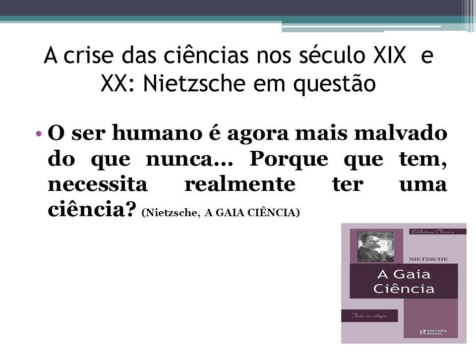 A crise das ciências nos século XIX e XX: Nietzsche em questão O ser humano é agora mais malvado do que nunca... Porque que tem, necessita realmente t