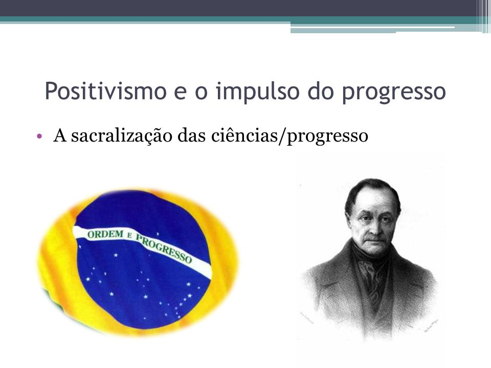Positivismo e o impulso do progresso 1 - Teológico ou Fictício 2 – Metafísico ou Abstrato 3 – Real ou Positivo