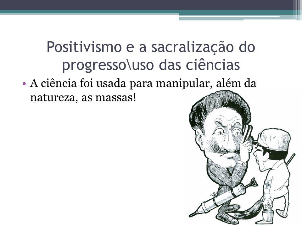 Positivismo e a sacralização do progresso\uso das ciências A ciência foi usada para manipular, além da natureza, as massas!