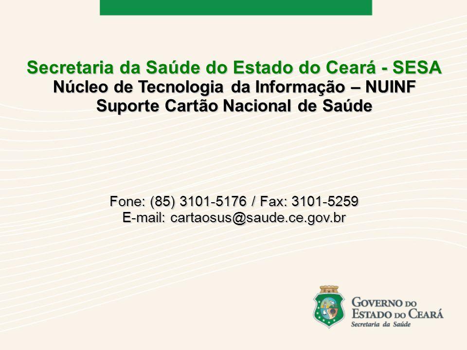 Secretaria da Saúde do Estado do Ceará - SESA Núcleo de Tecnologia da Informação – NUINF Suporte Cartão Nacional de Saúde Fone: (85) 3101-5176 / Fax: 3101-5259 E-mail: cartaosus@saude.ce.gov.br