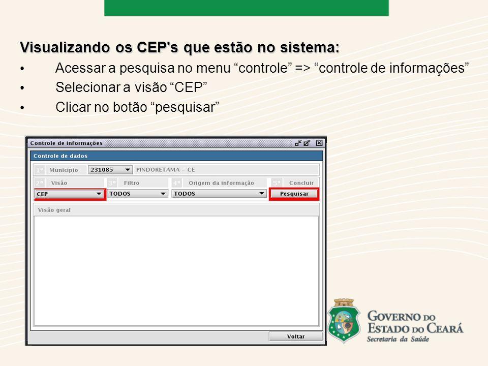 Visualizando os CEP s que estão no sistema: Acessar a pesquisa no menu controle => controle de informações Selecionar a visão CEP Clicar no botão pesquisar