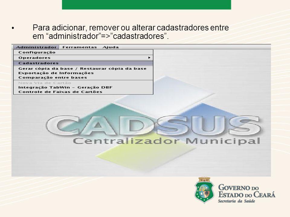 Para adicionar, remover ou alterar cadastradores entre em administrador=>cadastradores.