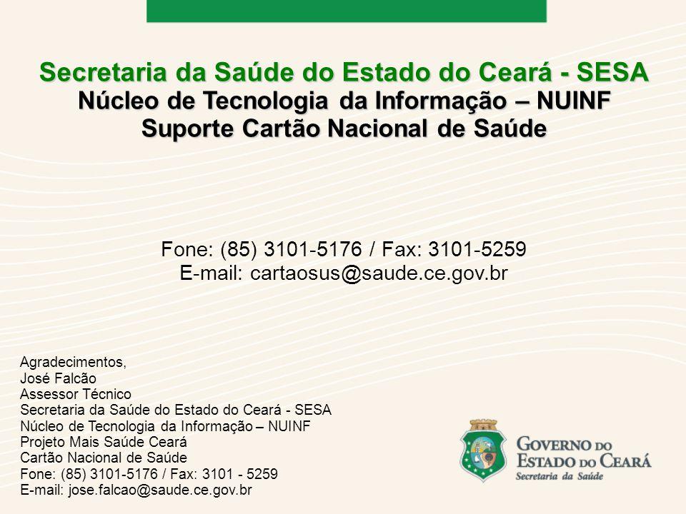 Secretaria da Saúde do Estado do Ceará - SESA Núcleo de Tecnologia da Informação – NUINF Suporte Cartão Nacional de Saúde Fone: (85) 3101-5176 / Fax: 3101-5259 E-mail: cartaosus@saude.ce.gov.br Agradecimentos, José Falcão Assessor Técnico Secretaria da Saúde do Estado do Ceará - SESA Núcleo de Tecnologia da Informação – NUINF Projeto Mais Saúde Ceará Cartão Nacional de Saúde Fone: (85) 3101-5176 / Fax: 3101 - 5259 E-mail: jose.falcao@saude.ce.gov.br