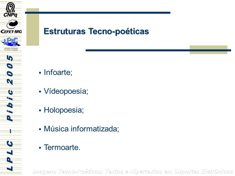 L P L C – P i b i c 2 0 0 5 Imagens Tecno-Poéticas: Textos e Hipertextos em Suportes Eletrônicos Infoarte; Vídeopoesia; Holopoesia; Música informatizada; Termoarte.