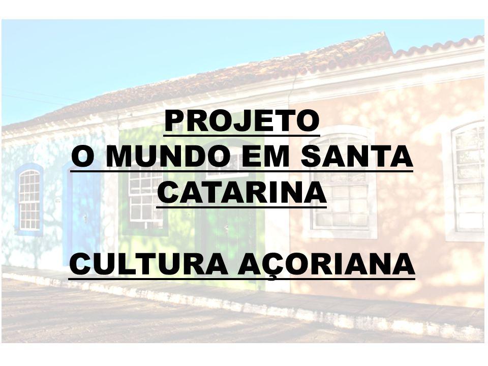 PROJETO O MUNDO EM SANTA CATARINA CULTURA AÇORIANA