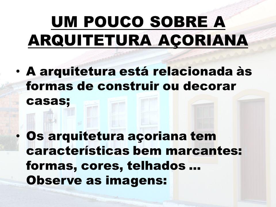 UM POUCO SOBRE A ARQUITETURA AÇORIANA A arquitetura está relacionada às formas de construir ou decorar casas; Os arquitetura açoriana tem característi