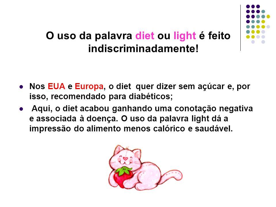 O uso da palavra diet ou light é feito indiscriminadamente! Nos EUA e Europa, o diet quer dizer sem açúcar e, por isso, recomendado para diabéticos; A