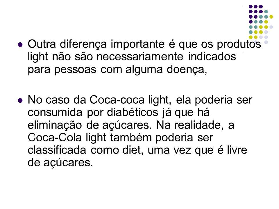 Outra diferença importante é que os produtos light não são necessariamente indicados para pessoas com alguma doença, No caso da Coca-coca light, ela p