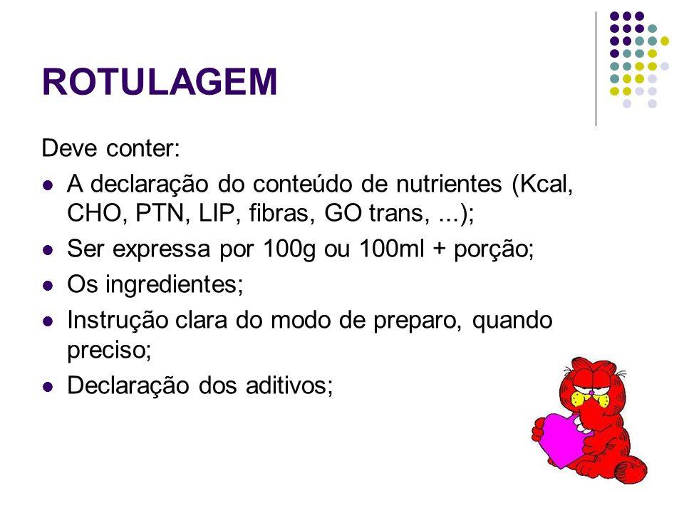 ROTULAGEM Deve conter: A declaração do conteúdo de nutrientes (Kcal, CHO, PTN, LIP, fibras, GO trans,...); Ser expressa por 100g ou 100ml + porção; Os