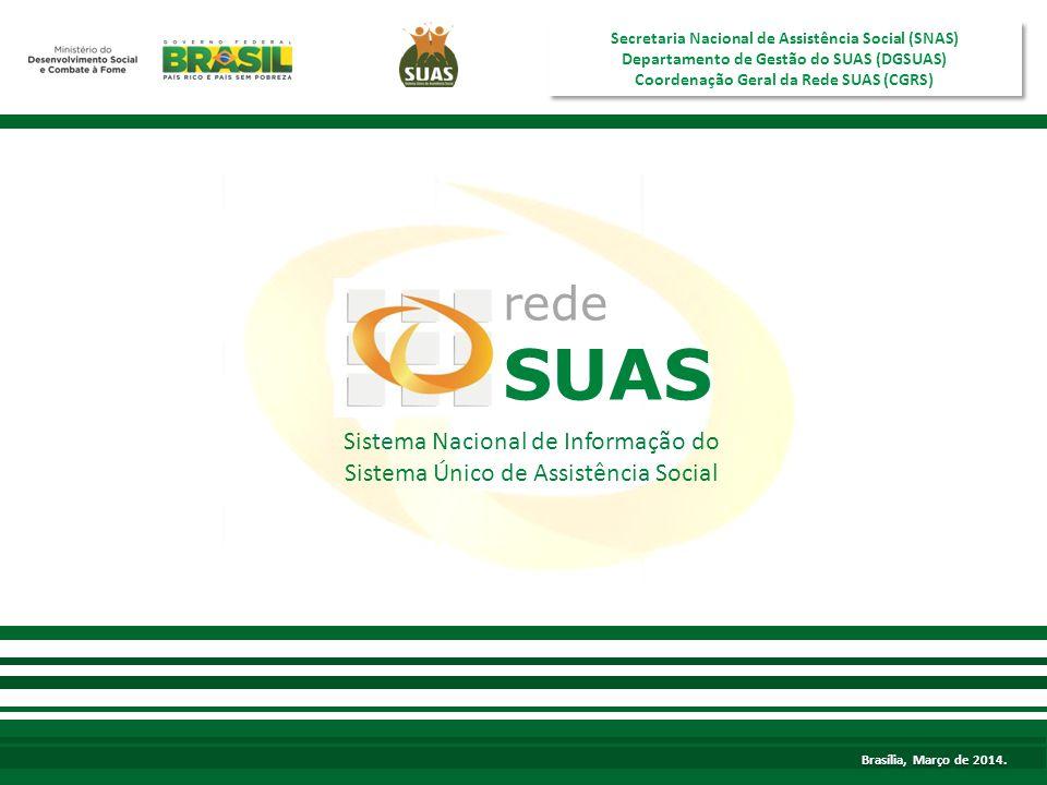 Brasília, agosto de 2013 Sistema Nacional de Informação do Sistema Único de Assistência Social rede SUAS Secretaria Nacional de Assistência Social (SNAS) Departamento de Gestão do SUAS (DGSUAS) Coordenação Geral da Rede SUAS (CGRS) Secretaria Nacional de Assistência Social (SNAS) Departamento de Gestão do SUAS (DGSUAS) Coordenação Geral da Rede SUAS (CGRS) Brasília, Março de 2014.