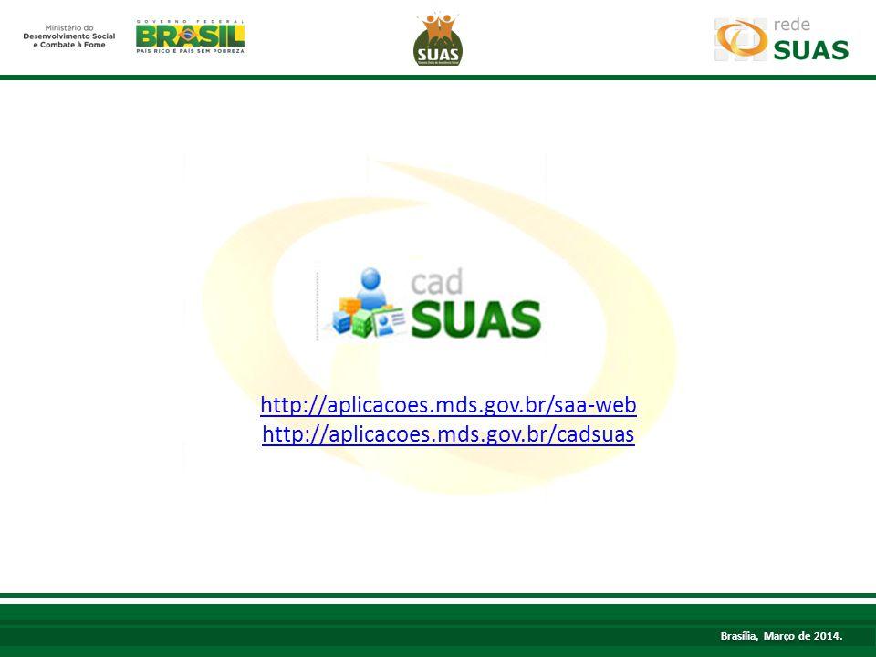 http://aplicacoes.mds.gov.br/saa-web http://aplicacoes.mds.gov.br/cadsuas Brasília, Março de 2014.