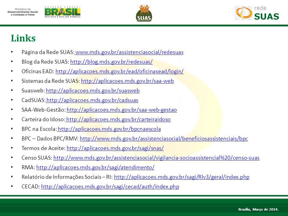 Página da Rede SUAS: www.mds.gov.br/assistenciasocial/redesuas www.mds.gov.br/assistenciasocial/redesuas Blog da Rede SUAS: http://blog.mds.gov.br/redesuas/http://blog.mds.gov.br/redesuas/ Oficinas EAD: http://aplicacoes.mds.gov.br/ead/oficinasead/login/http://aplicacoes.mds.gov.br/ead/oficinasead/login/ Sistemas da Rede SUAS: http://aplicacoes.mds.gov.br/saa-webhttp://aplicacoes.mds.gov.br/saa-web Suasweb: http://aplicacoes.mds.gov.br/suaswebhttp://aplicacoes.mds.gov.br/suasweb CadSUAS: http://aplicacoes.mds.gov.br/cadsuas http://aplicacoes.mds.gov.br/cadsuas SAA-Web-Gestão: http://aplicacoes.mds.gov.br/saa-web-gestaohttp://aplicacoes.mds.gov.br/saa-web-gestao Carteira do Idoso: http://aplicacoes.mds.gov.br/carteiraidoso http://aplicacoes.mds.gov.br/carteiraidoso BPC na Escola: http://aplicacoes.mds.gov.br/bpcnaescola http://aplicacoes.mds.gov.br/bpcnaescola BPC – Dados BPC/RMV: http://www.mds.gov.br/assistenciasocial/beneficiosassistenciais/bpchttp://www.mds.gov.br/assistenciasocial/beneficiosassistenciais/bpc Termos de Aceite: http://aplicacoes.mds.gov.br/sagi/snas/http://aplicacoes.mds.gov.br/sagi/snas/ Censo SUAS: http://www.mds.gov.br/assistenciasocial/vigilancia-socioassistencial%20/censo-suashttp://www.mds.gov.br/assistenciasocial/vigilancia-socioassistencial%20/censo-suas RMA: http://aplicacoes.mds.gov.br/sagi/atendimento/http://aplicacoes.mds.gov.br/sagi/atendimento/ Relatório de Informações Sociais – RI: http://aplicacoes.mds.gov.br/sagi/RIv3/geral/index.phphttp://aplicacoes.mds.gov.br/sagi/RIv3/geral/index.php CECAD: http://aplicacoes.mds.gov.br/sagi/cecad/auth/index.phphttp://aplicacoes.mds.gov.br/sagi/cecad/auth/index.php Links Brasília, Março de 2014.