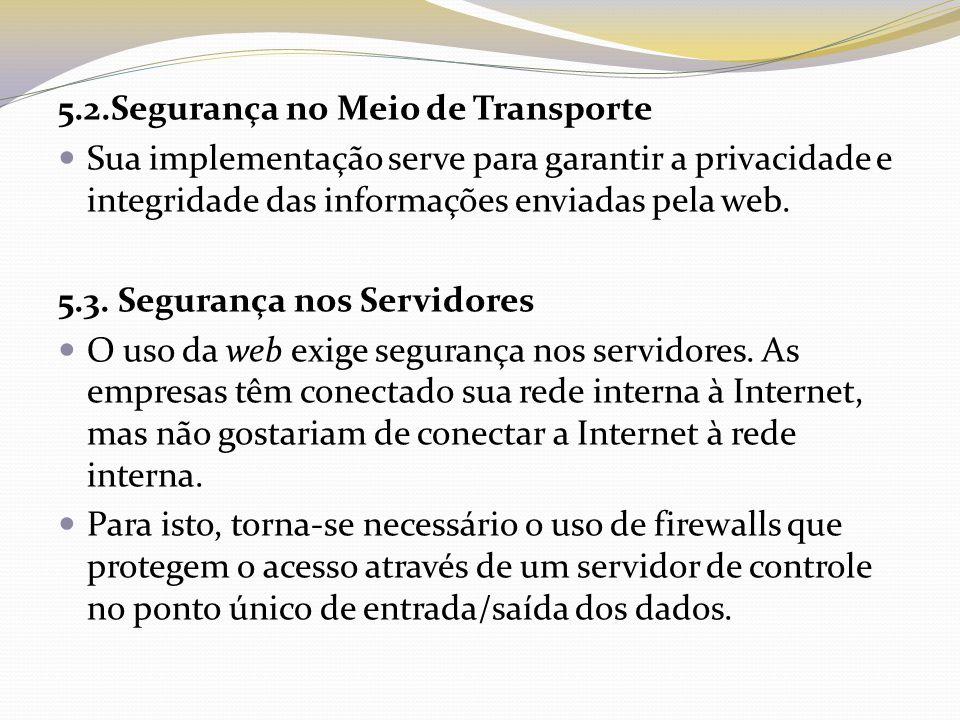 5.2.Segurança no Meio de Transporte Sua implementação serve para garantir a privacidade e integridade das informações enviadas pela web. 5.3. Seguranç