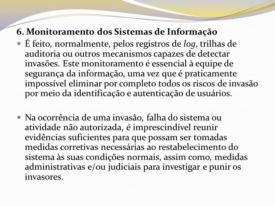 6. Monitoramento dos Sistemas de Informação É feito, normalmente, pelos registros de log, trilhas de auditoria ou outros mecanismos capazes de detecta
