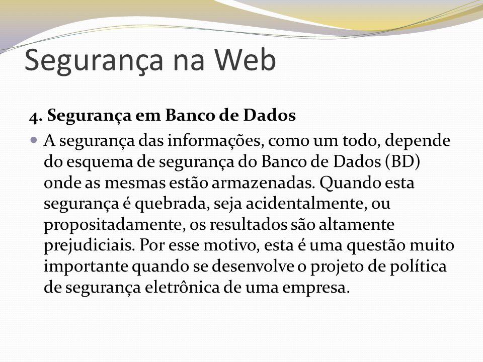 Segurança na Web 4. Segurança em Banco de Dados A segurança das informações, como um todo, depende do esquema de segurança do Banco de Dados (BD) onde