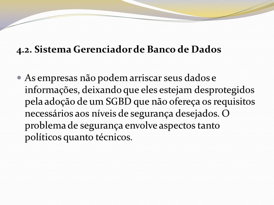 4.2. Sistema Gerenciador de Banco de Dados As empresas não podem arriscar seus dados e informações, deixando que eles estejam desprotegidos pela adoçã