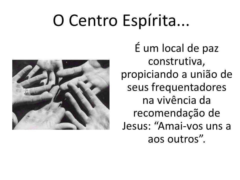 O Centro Espírita... É um local de paz construtiva, propiciando a união de seus frequentadores na vivência da recomendação de Jesus: Amai-vos uns a ao