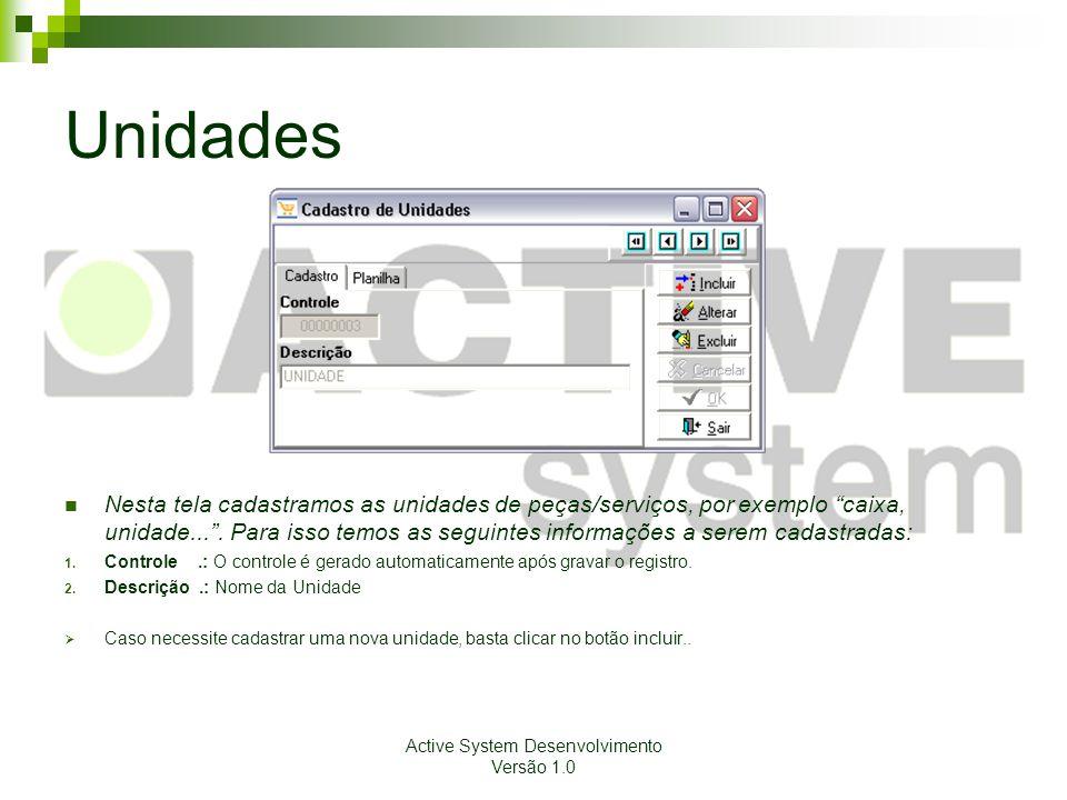 Active System Desenvolvimento Versão 1.0 Unidades Nesta tela cadastramos as unidades de peças/serviços, por exemplo caixa, unidade....