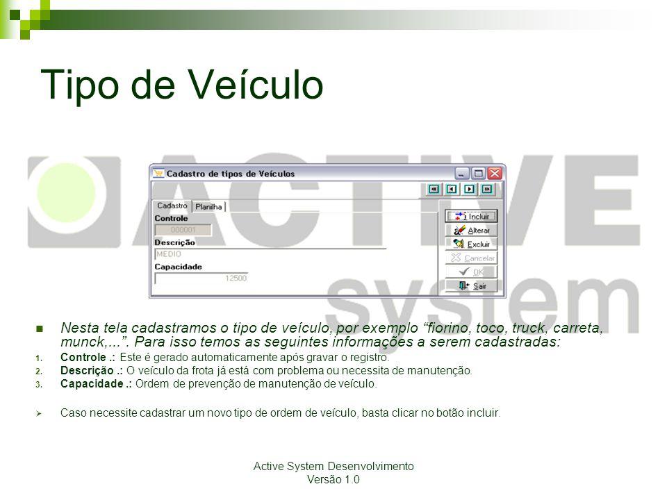 Active System Desenvolvimento Versão 1.0 Tipo de Veículo Nesta tela cadastramos o tipo de veículo, por exemplo fiorino, toco, truck, carreta, munck,....