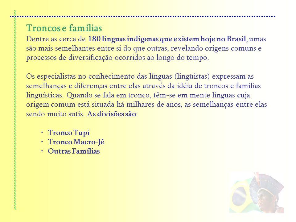 Troncos e famílias Dentre as cerca de 180 línguas indígenas que existem hoje no Brasil, umas são mais semelhantes entre si do que outras, revelando or