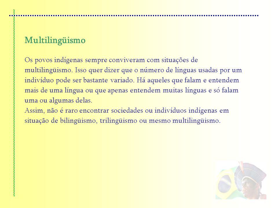 Multilingüismo Os povos indígenas sempre conviveram com situações de multilingüismo. Isso quer dizer que o número de línguas usadas por um indivíduo p