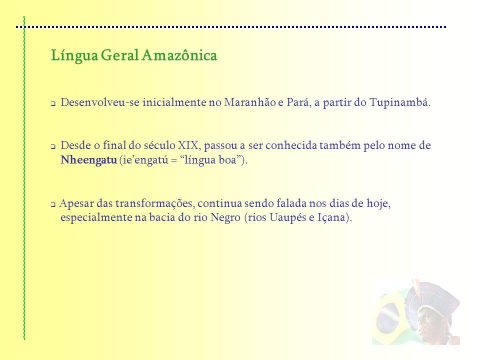 Língua Geral Amazônica Desenvolveu-se inicialmente no Maranhão e Pará, a partir do Tupinambá. Desde o final do século XIX, passou a ser conhecida tamb
