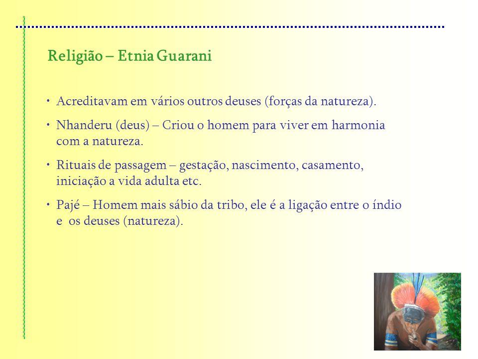 Religião – Etnia Guarani Acreditavam em vários outros deuses (forças da natureza). Nhanderu (deus) – Criou o homem para viver em harmonia com a nature