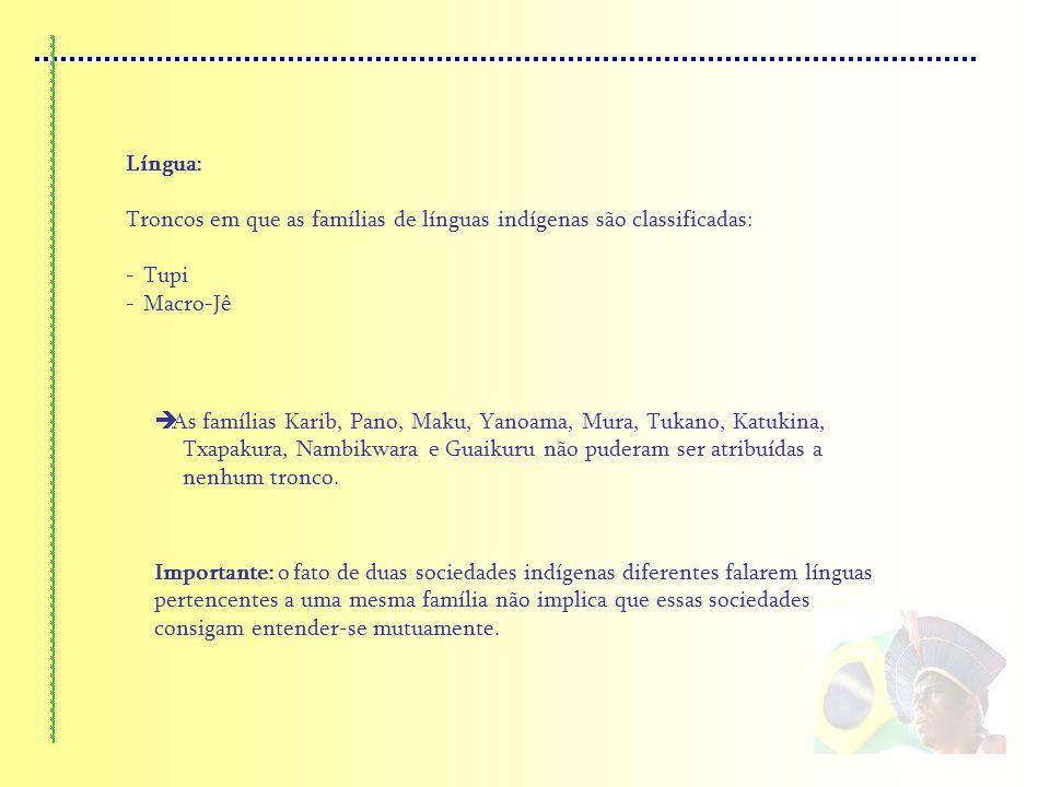 Língua: Troncos em que as famílias de línguas indígenas são classificadas: -Tupi -Macro-Jê As famílias Karib, Pano, Maku, Yanoama, Mura, Tukano, Katuk