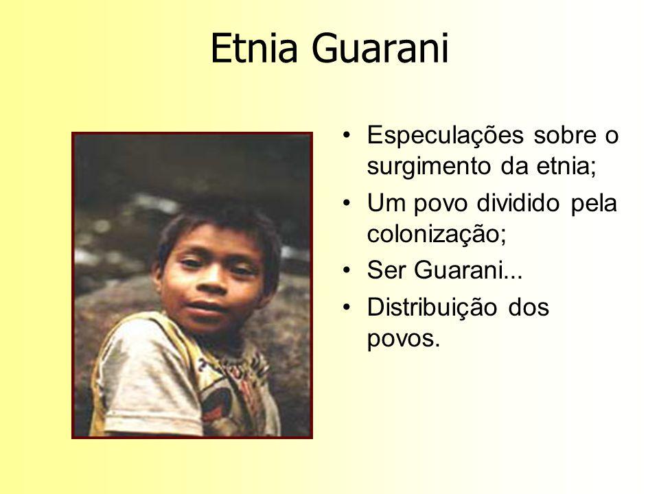 Etnia Guarani Especulações sobre o surgimento da etnia; Um povo dividido pela colonização; Ser Guarani... Distribuição dos povos.
