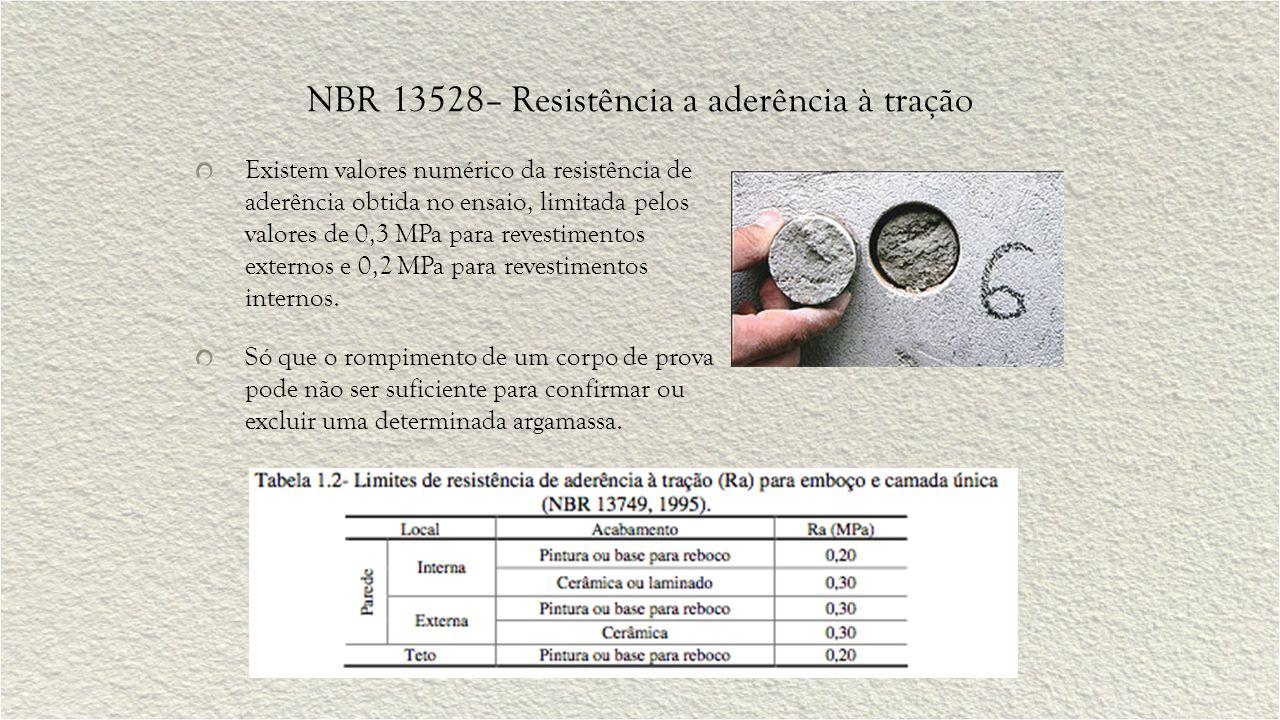 NBR 13528– Resistência a aderência à tração Existem valores numérico da resistência de aderência obtida no ensaio, limitada pelos valores de 0,3 MPa para revestimentos externos e 0,2 MPa para revestimentos internos.