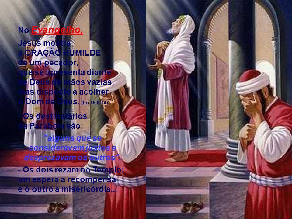 No Evangelho, Jesus mostra a ORAÇÃO HUMILDE de um pecador, que se apresenta diante de Deus de mãos vazias, mas disposto a acolher o Dom de Deus.