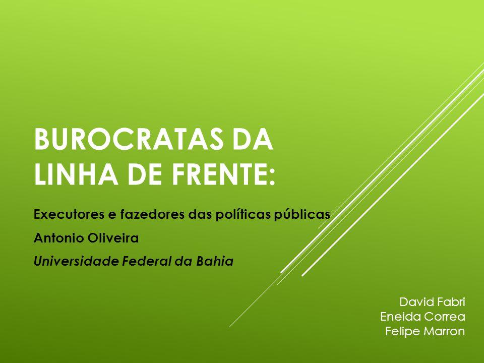 BUROCRATAS DA LINHA DE FRENTE: Executores e fazedores das políticas públicas Antonio Oliveira Universidade Federal da Bahia David Fabri Eneida Correa Felipe Marron