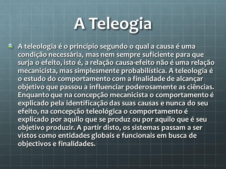 A Teleogia A teleologia é o princípio segundo o qual a causa é uma condição necessária, mas nem sempre suficiente para que surja o efeito, isto é, a r