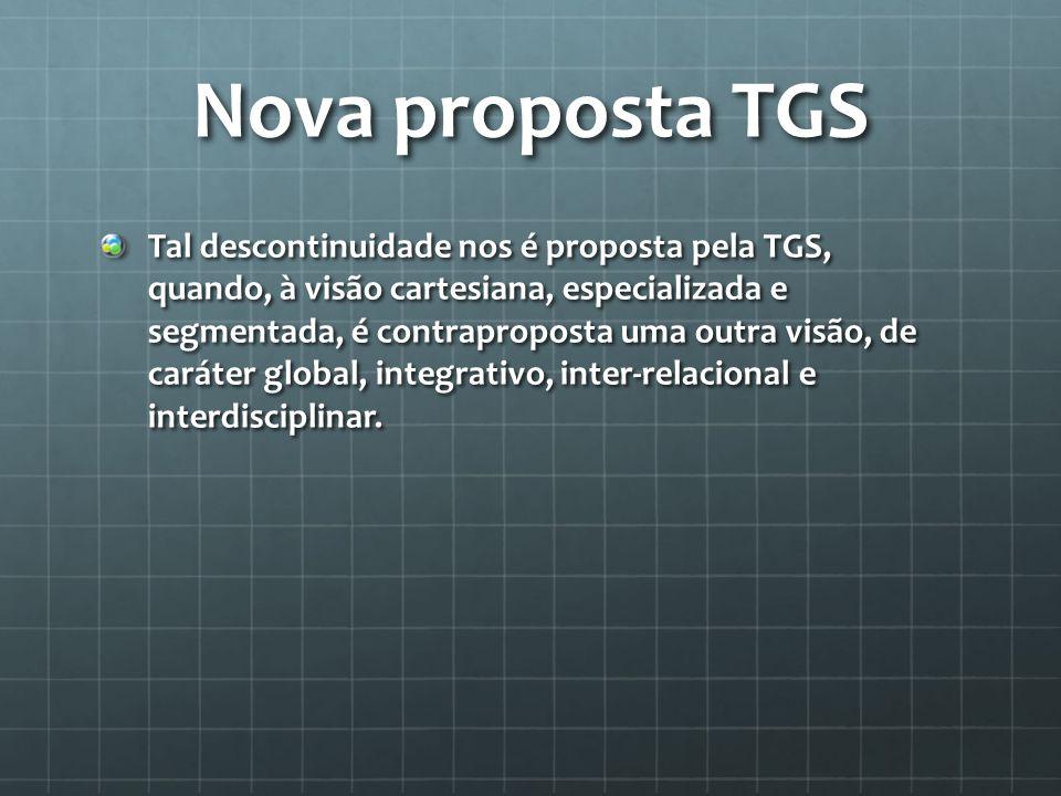 Nova proposta TGS Tal descontinuidade nos é proposta pela TGS, quando, à visão cartesiana, especializada e segmentada, é contraproposta uma outra visã