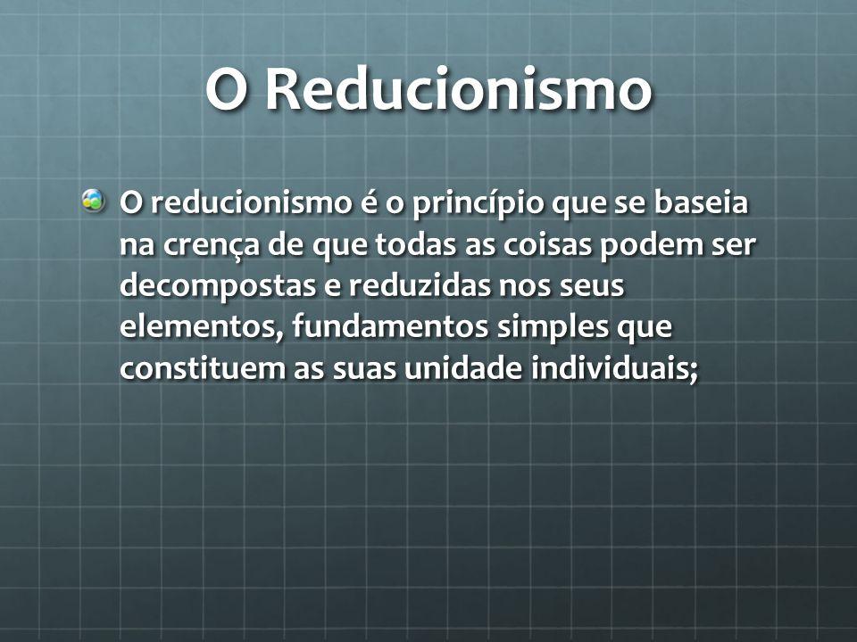 O Reducionismo O reducionismo é o princípio que se baseia na crença de que todas as coisas podem ser decompostas e reduzidas nos seus elementos, funda