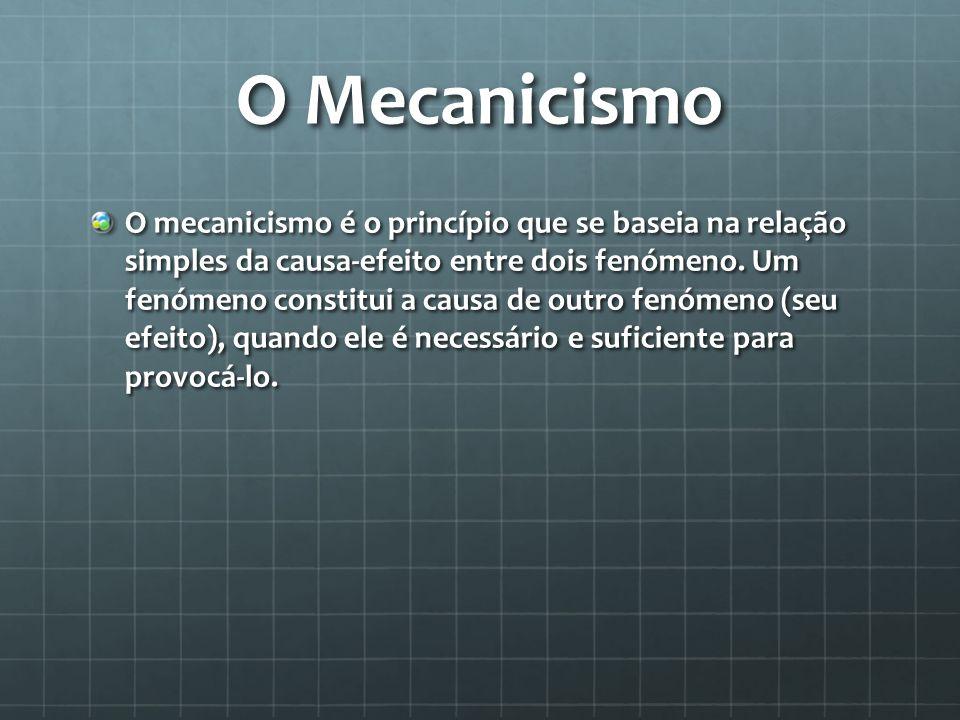 O Mecanicismo O mecanicismo é o princípio que se baseia na relação simples da causa-efeito entre dois fenómeno. Um fenómeno constitui a causa de outro