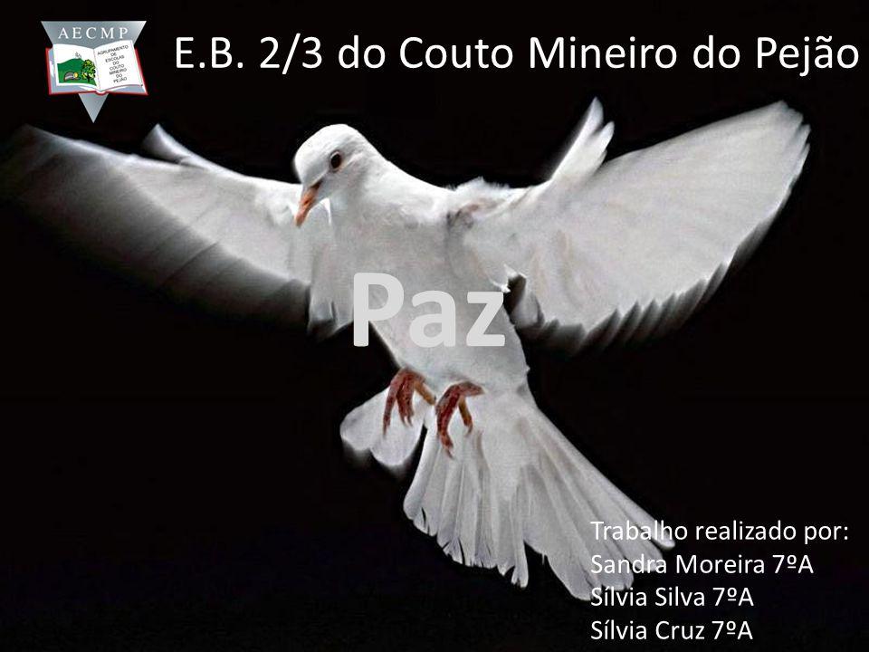 Paz E.B. 2/3 do Couto Mineiro do Pejão Trabalho realizado por: Sandra Moreira 7ºA Sílvia Silva 7ºA Sílvia Cruz 7ºA