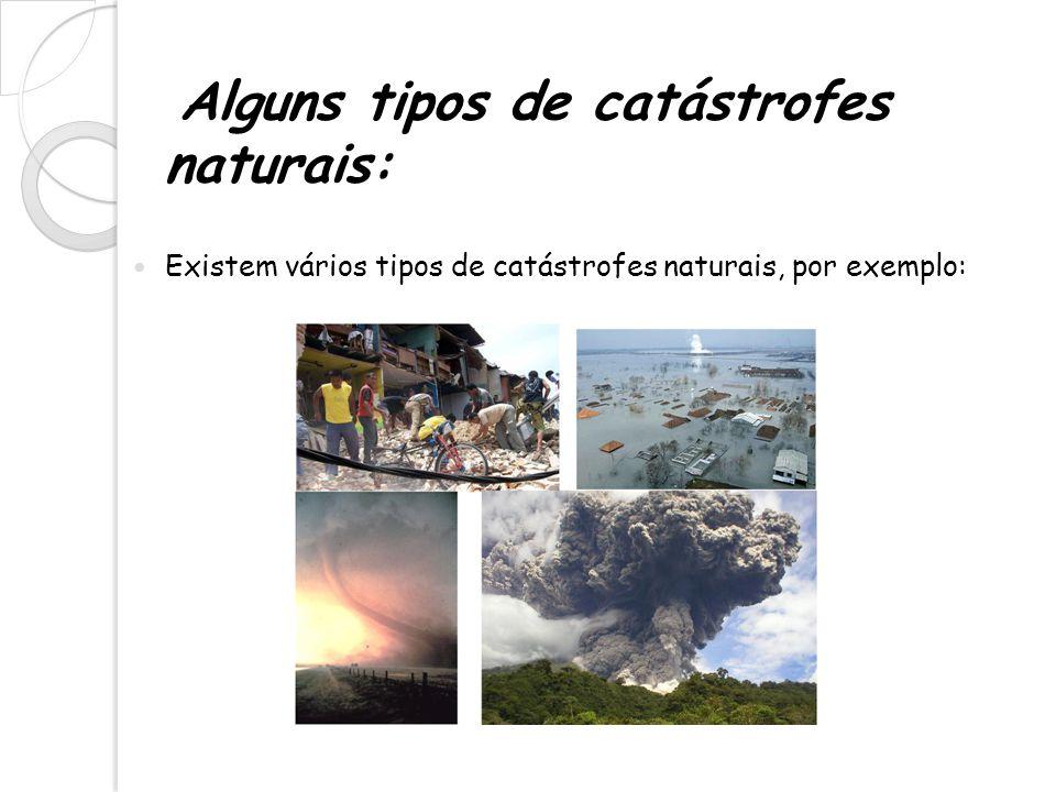 Alguns tipos de catástrofes naturais: Existem vários tipos de catástrofes naturais, por exemplo: