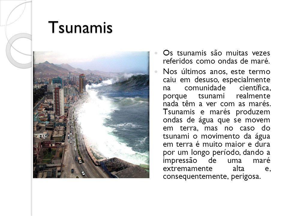 Tsunamis Os tsunamis são muitas vezes referidos como ondas de maré. Nos últimos anos, este termo caiu em desuso, especialmente na comunidade científic