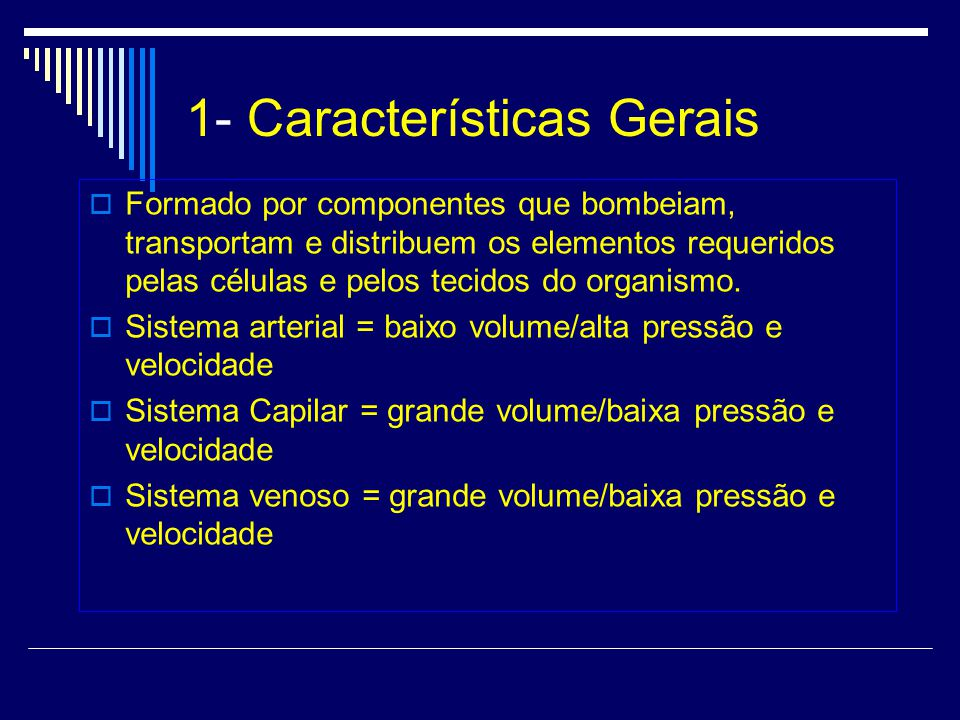 1- Características Gerais Formado por componentes que bombeiam, transportam e distribuem os elementos requeridos pelas células e pelos tecidos do organismo.