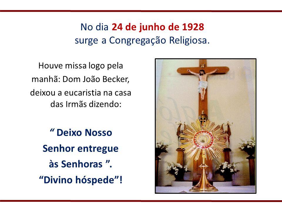 No dia 24 de junho de 1928 surge a Congregação Religiosa. Houve missa logo pela manhã: Dom João Becker, deixou a eucaristia na casa das Irmãs dizendo: