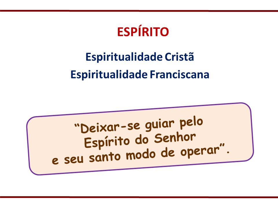 ESPÍRITO Espiritualidade Cristã Espiritualidade Franciscana Deixar-se guiar pelo Espírito do Senhor e seu santo modo de operar.