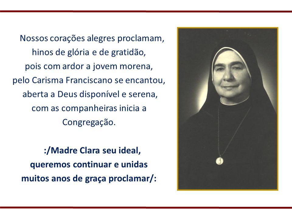 Nossos corações alegres proclamam, hinos de glória e de gratidão, pois com ardor a jovem morena, pelo Carisma Franciscano se encantou, aberta a Deus d