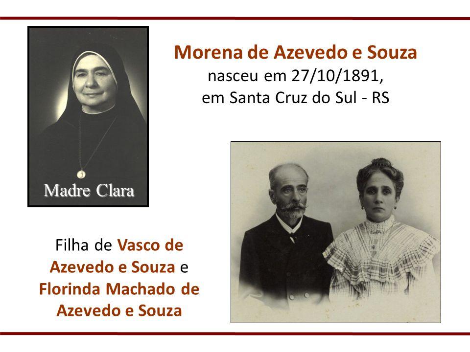 Morena de Azevedo e Souza nasceu em 27/10/1891, em Santa Cruz do Sul - RS Madre Clara Filha de Vasco de Azevedo e Souza e Florinda Machado de Azevedo